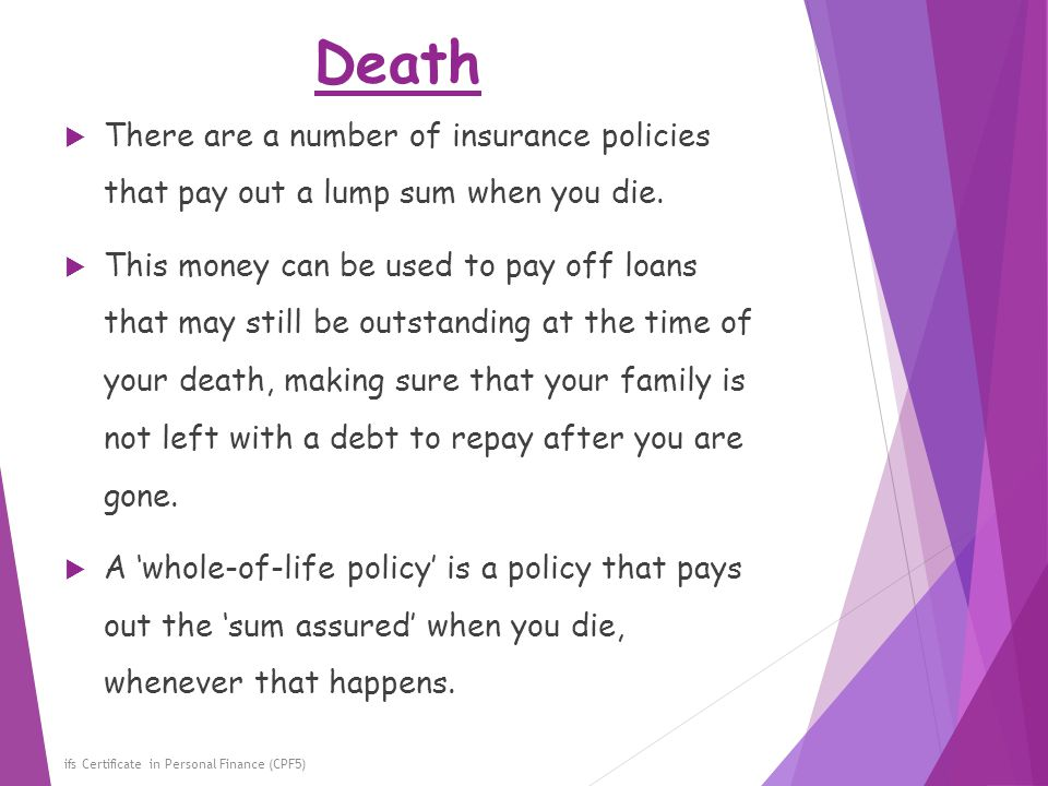 Death There are a number of insurance policies that pay out a lump sum when you die.