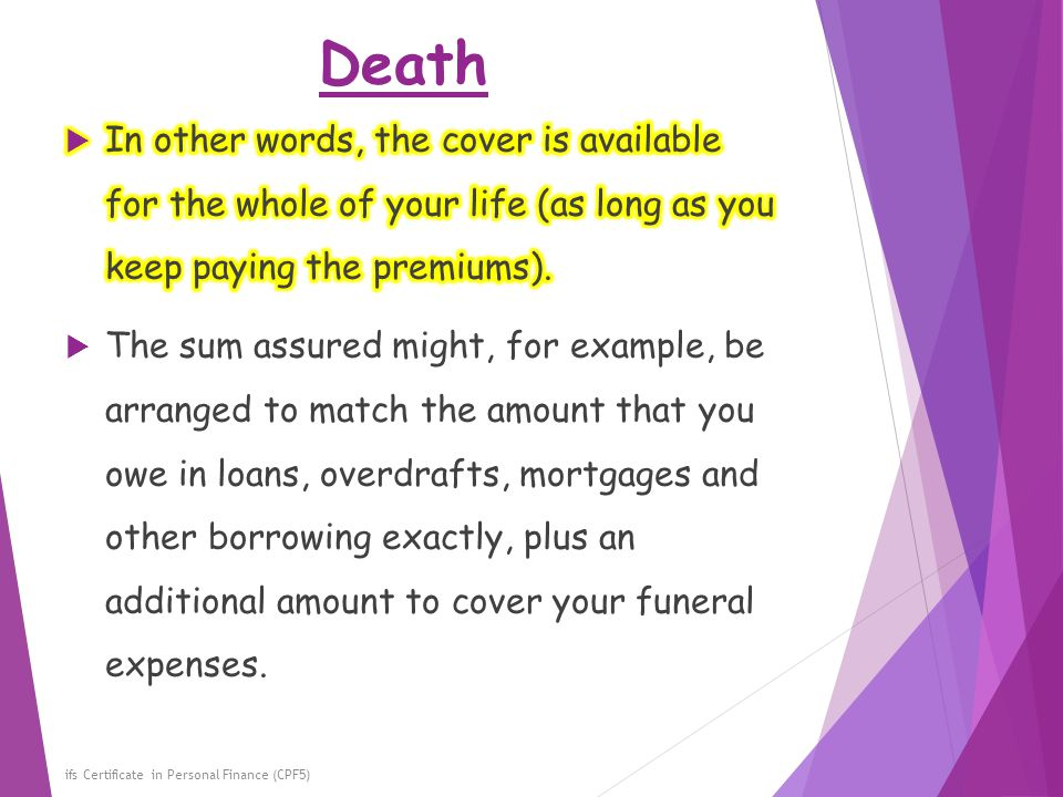 Death In other words, the cover is available for the whole of your life (as long as you keep paying the premiums).