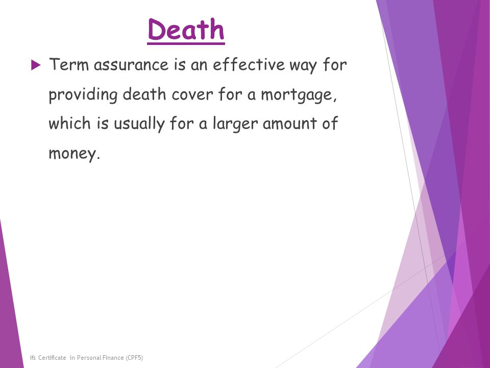 Death Term assurance is an effective way for providing death cover for a mortgage, which is usually for a larger amount of money.