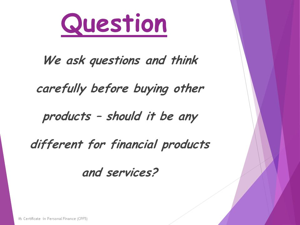 Question We ask questions and think carefully before buying other products – should it be any different for financial products and services