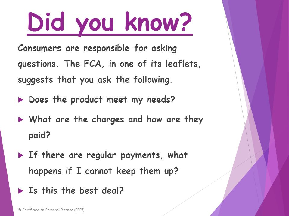 Did you know Consumers are responsible for asking questions. The FCA, in one of its leaflets, suggests that you ask the following.