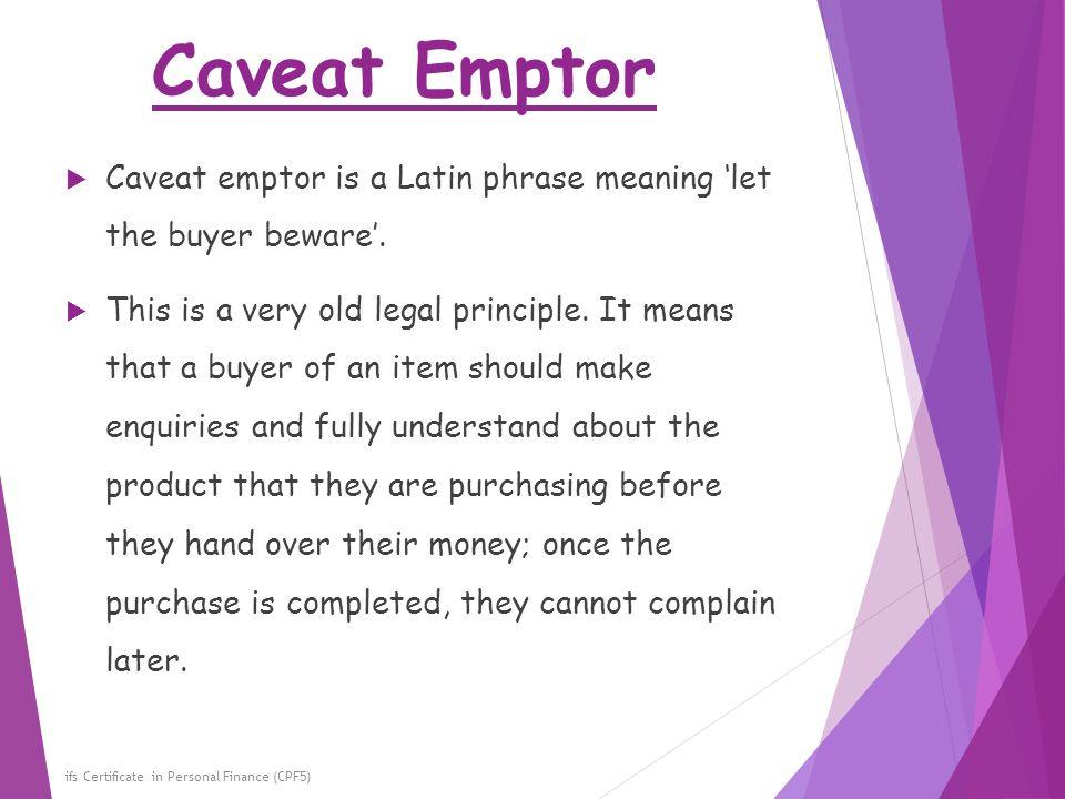 Caveat Emptor Caveat emptor is a Latin phrase meaning 'let the buyer beware'.