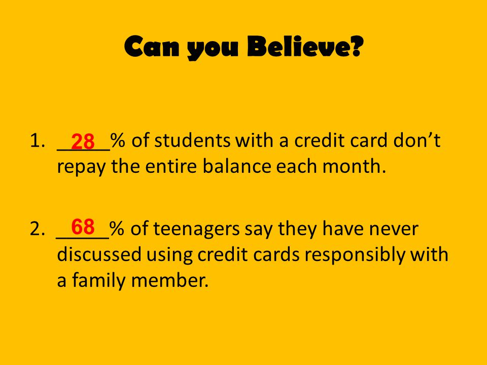 Can you Believe _____% of students with a credit card don't repay the entire balance each month.