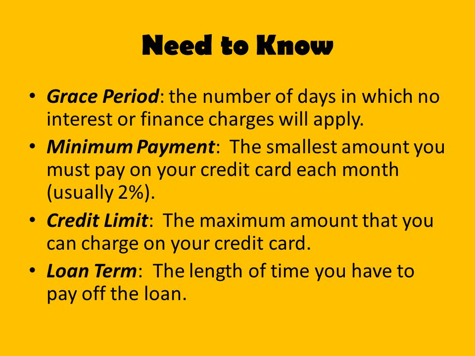 Need to Know Grace Period: the number of days in which no interest or finance charges will apply.