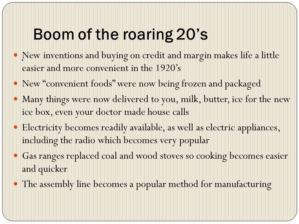 Boom of the roaring 20's New inventions and buying on credit and margin makes life a little easier and more convenient in the 1920's.