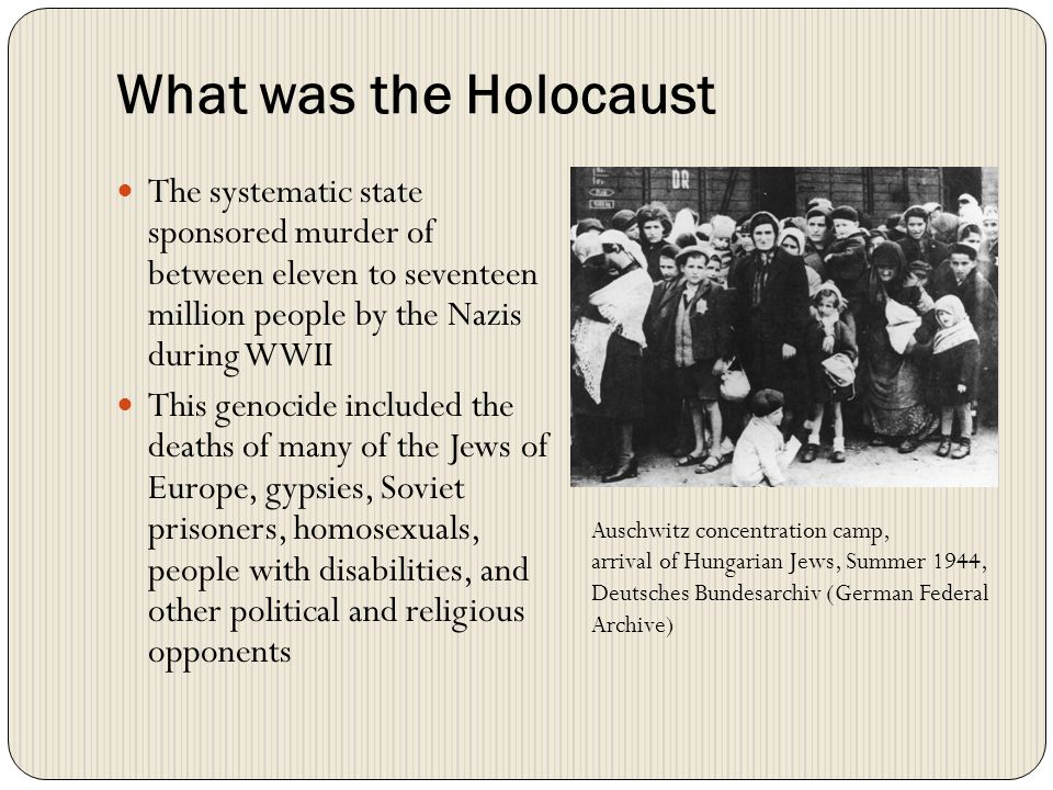 What was the Holocaust The systematic state sponsored murder of between eleven to seventeen million people by the Nazis during WWII.