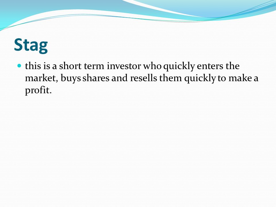 Stag this is a short term investor who quickly enters the market, buys shares and resells them quickly to make a profit.