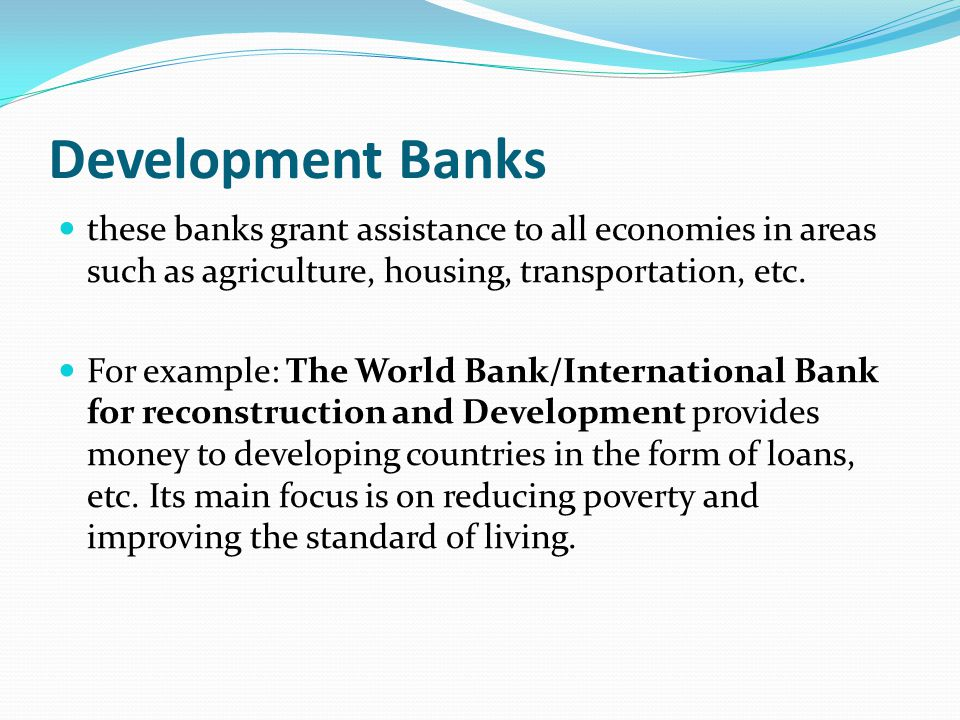 Development Banks these banks grant assistance to all economies in areas such as agriculture, housing, transportation, etc.