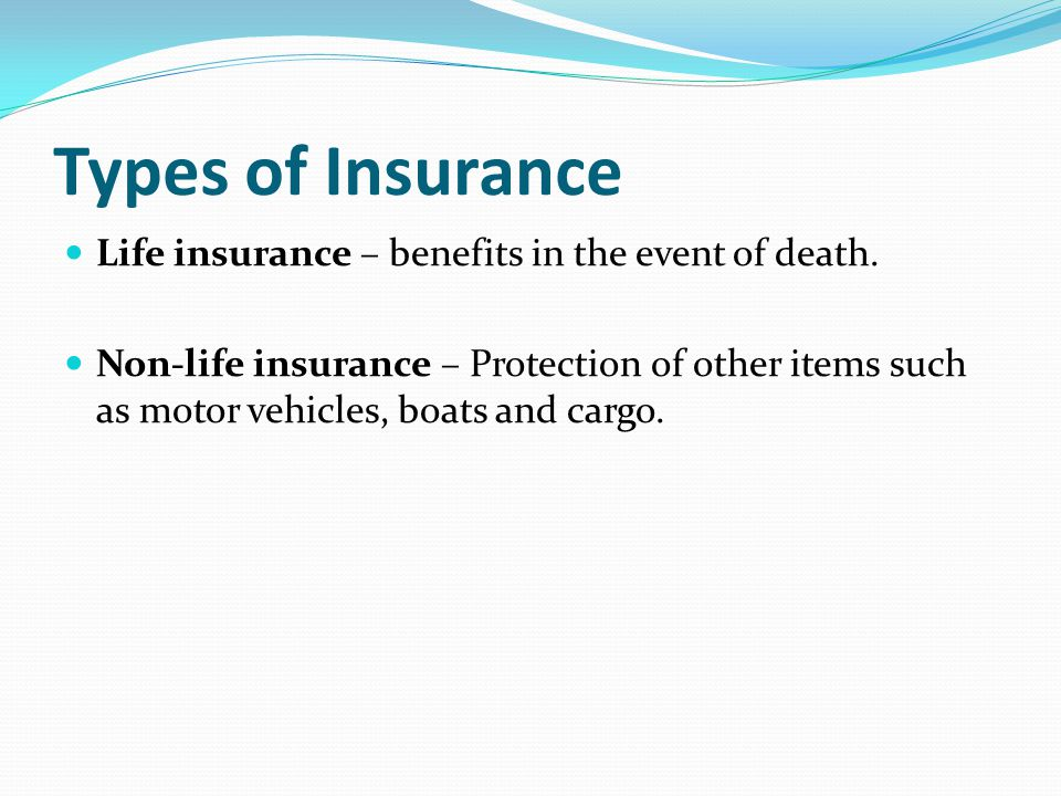 Types of Insurance Life insurance – benefits in the event of death.