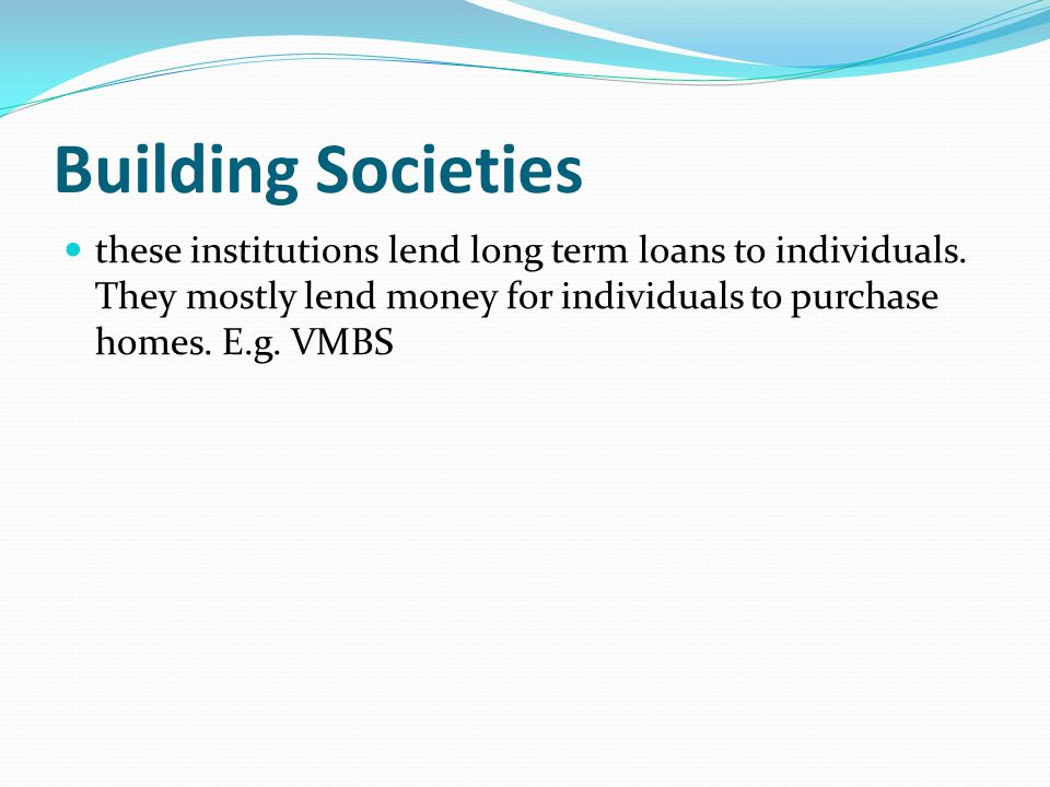 Building Societies these institutions lend long term loans to individuals.
