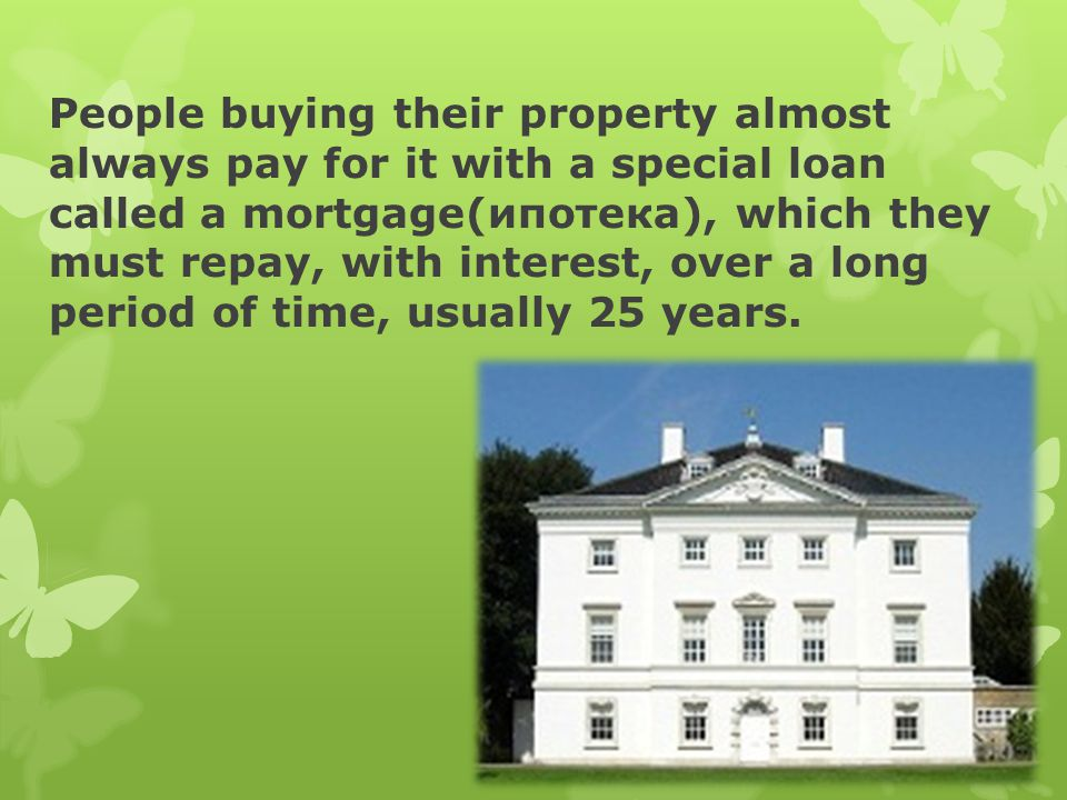 People buying their property almost always pay for it with a special loan called a mortgage(ипотека), which they must repay, with interest, over a long period of time, usually 25 years.