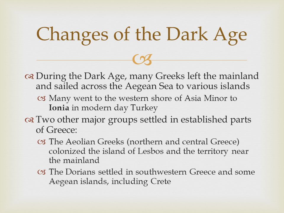 Changes of the Dark Age During the Dark Age, many Greeks left the mainland and sailed across the Aegean Sea to various islands.