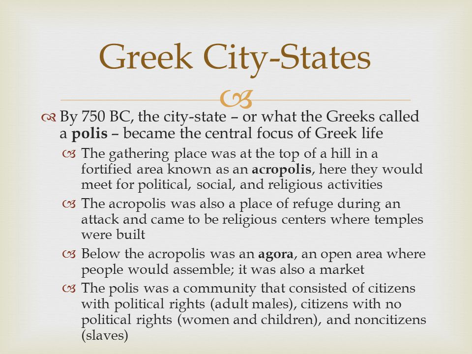 Greek City-States By 750 BC, the city-state – or what the Greeks called a polis – became the central focus of Greek life.
