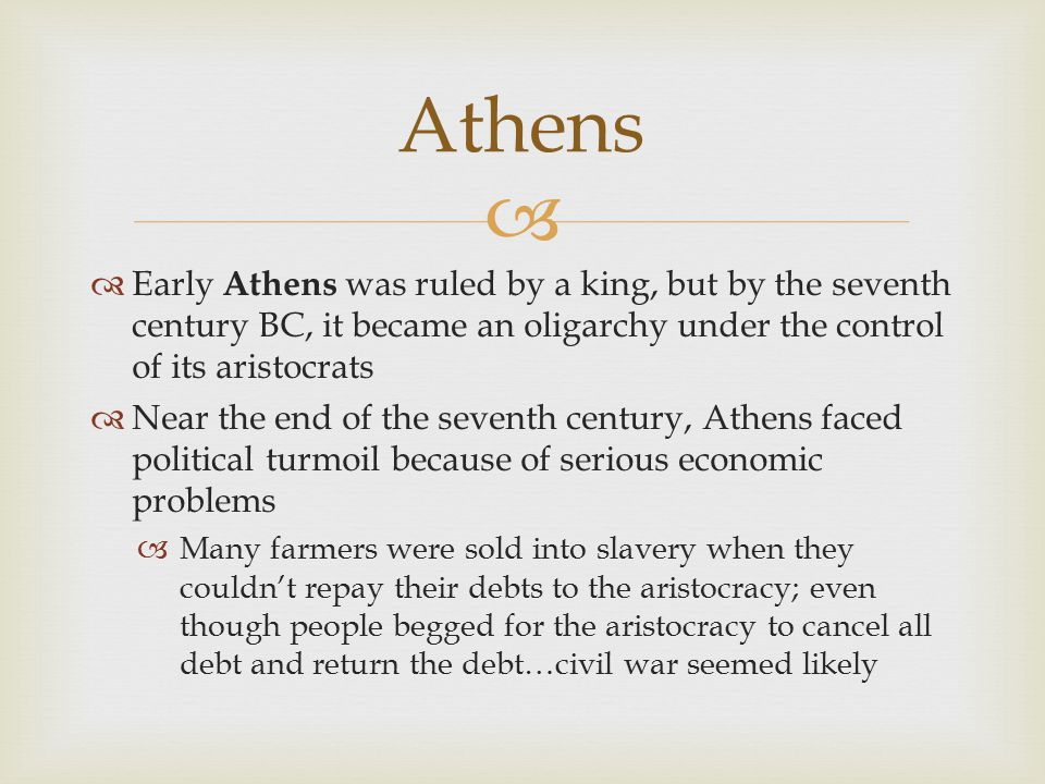 Athens Early Athens was ruled by a king, but by the seventh century BC, it became an oligarchy under the control of its aristocrats.