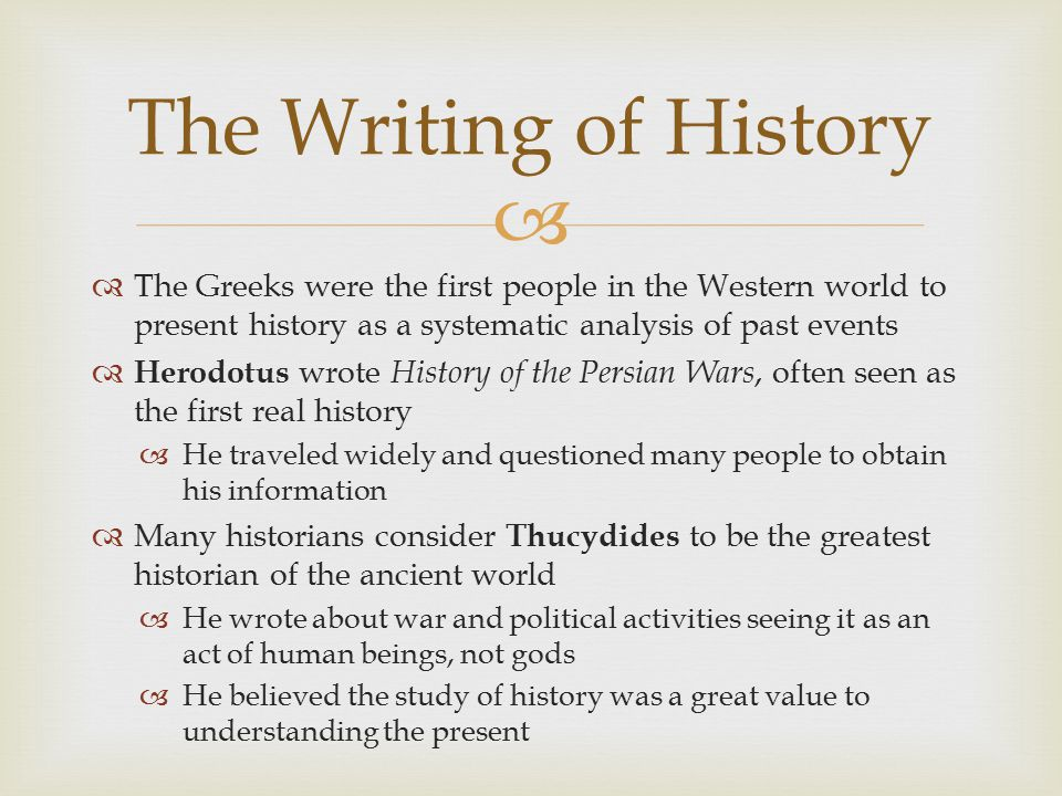 The Writing of History The Greeks were the first people in the Western world to present history as a systematic analysis of past events.