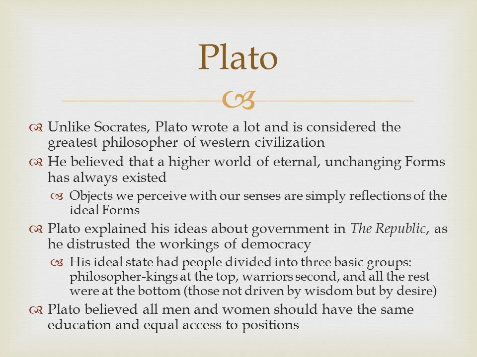 Plato Unlike Socrates, Plato wrote a lot and is considered the greatest philosopher of western civilization.
