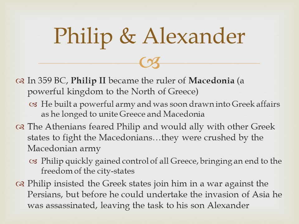 Philip & Alexander In 359 BC, Philip II became the ruler of Macedonia (a powerful kingdom to the North of Greece)
