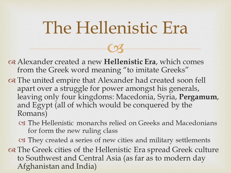 The Hellenistic Era Alexander created a new Hellenistic Era, which comes from the Greek word meaning to imitate Greeks