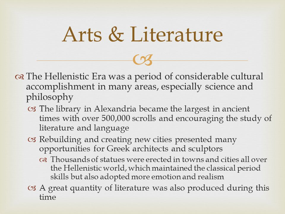 Arts & Literature The Hellenistic Era was a period of considerable cultural accomplishment in many areas, especially science and philosophy.