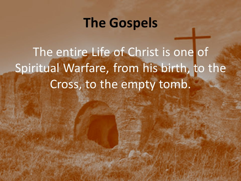 The Gospels The entire Life of Christ is one of Spiritual Warfare, from his birth, to the Cross, to the empty tomb.