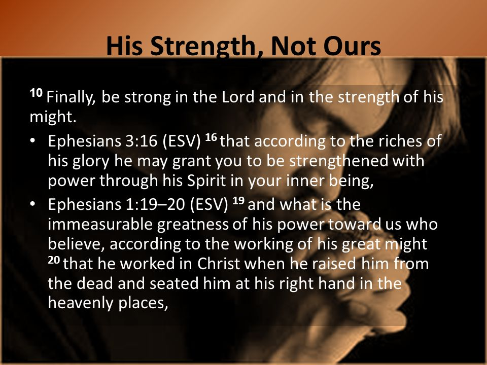 His Strength, Not Ours 10 Finally, be strong in the Lord and in the strength of his might.