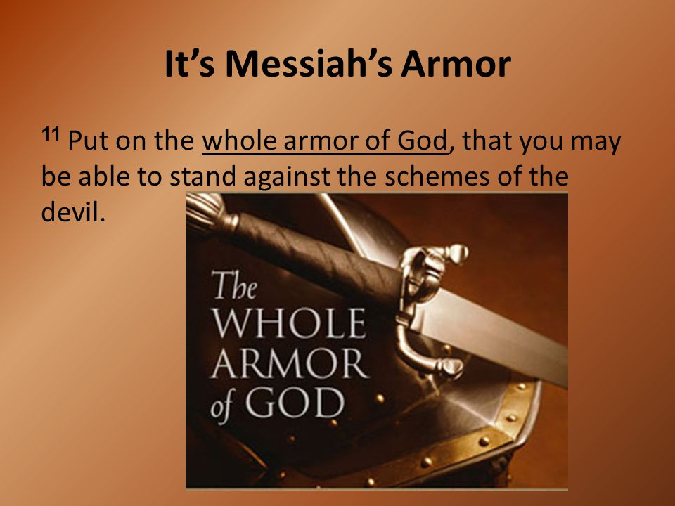 It's Messiah's Armor 11 Put on the whole armor of God, that you may be able to stand against the schemes of the devil.