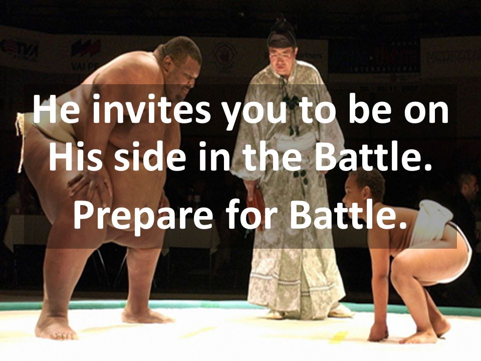 He invites you to be on His side in the Battle. Prepare for Battle.