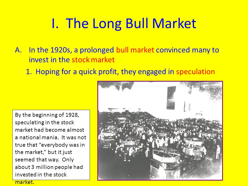 I. The Long Bull Market In the 1920s, a prolonged bull market convinced many to invest in the stock market.