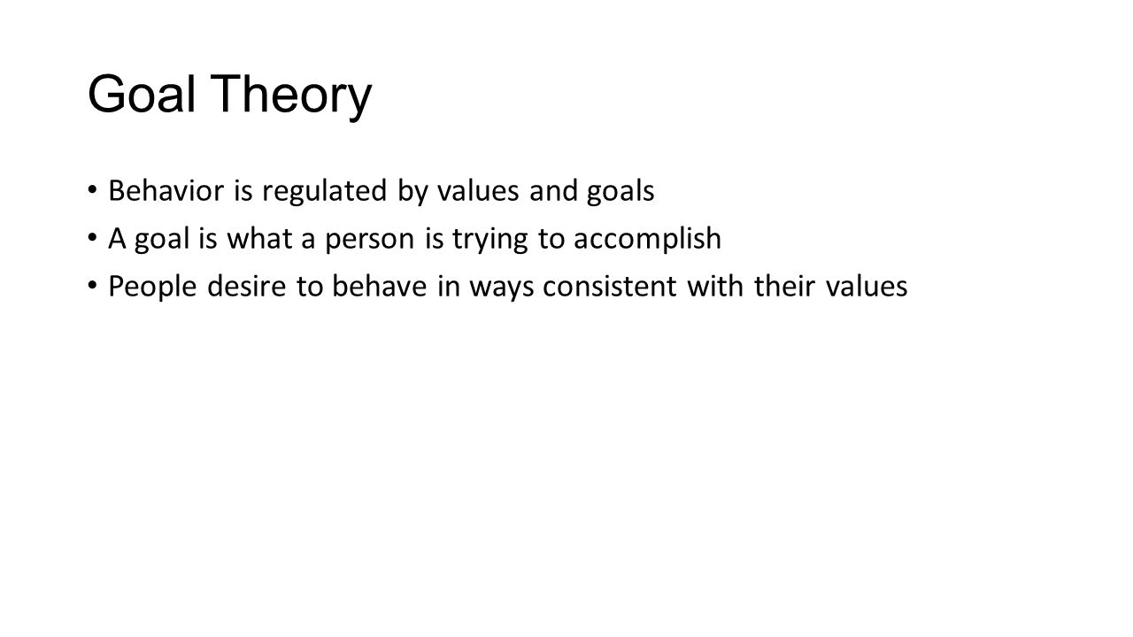 Goal Theory Behavior is regulated by values and goals