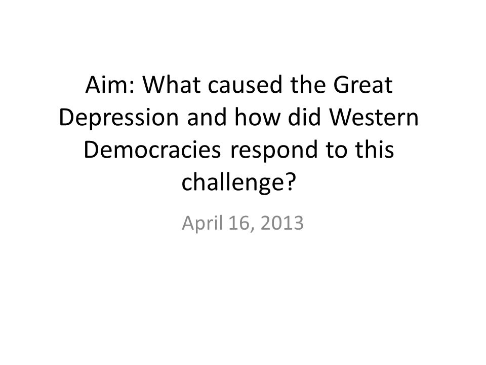 Aim: What caused the Great Depression and how did Western Democracies respond to this challenge