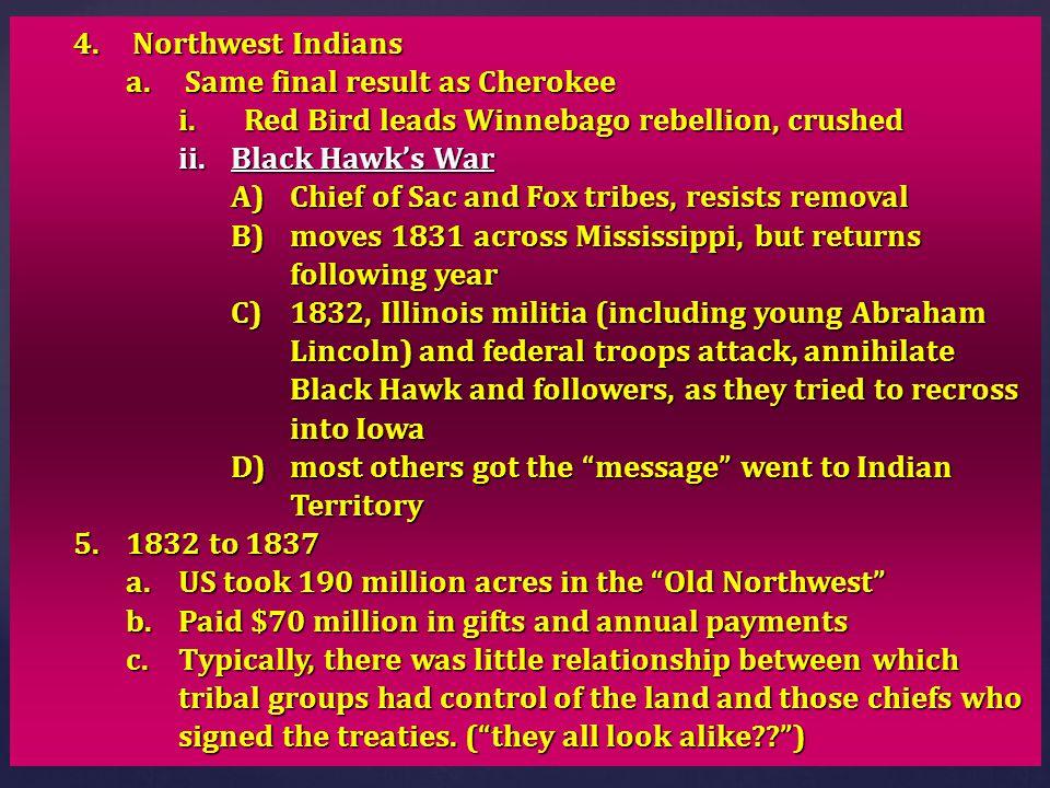 Northwest Indians Same final result as Cherokee. Red Bird leads Winnebago rebellion, crushed. Black Hawk's War.