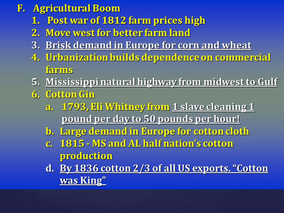 Agricultural Boom Post war of 1812 farm prices high. Move west for better farm land. Brisk demand in Europe for corn and wheat.