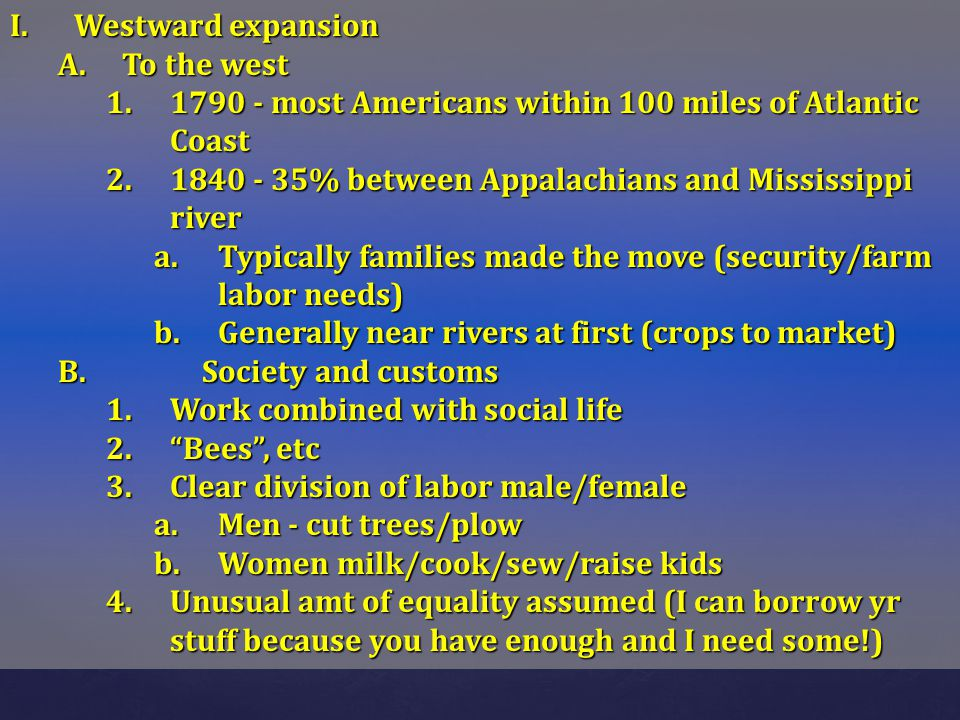 Westward expansion To the west. 1790 - most Americans within 100 miles of Atlantic Coast. 1840 - 35% between Appalachians and Mississippi river.
