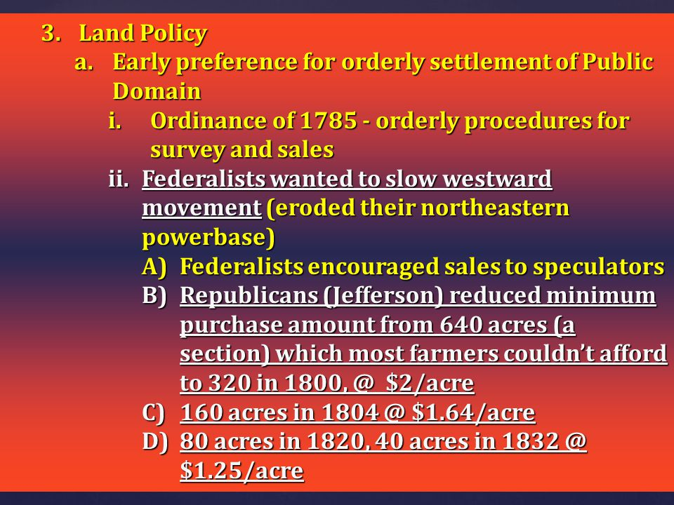 Land Policy Early preference for orderly settlement of Public Domain. Ordinance of 1785 - orderly procedures for survey and sales.