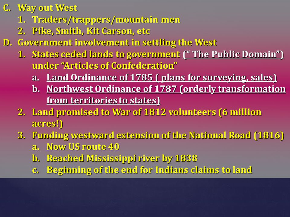 Way out West Traders/trappers/mountain men. Pike, Smith, Kit Carson, etc. Government involvement in settling the West.