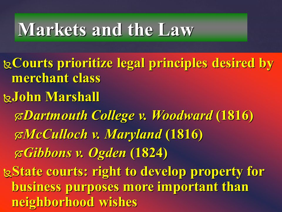 Markets and the Law Courts prioritize legal principles desired by merchant class. John Marshall. Dartmouth College v. Woodward (1816)