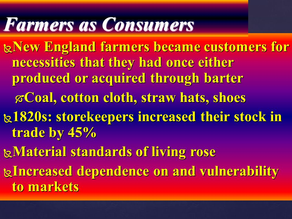 Farmers as Consumers New England farmers became customers for necessities that they had once either produced or acquired through barter.