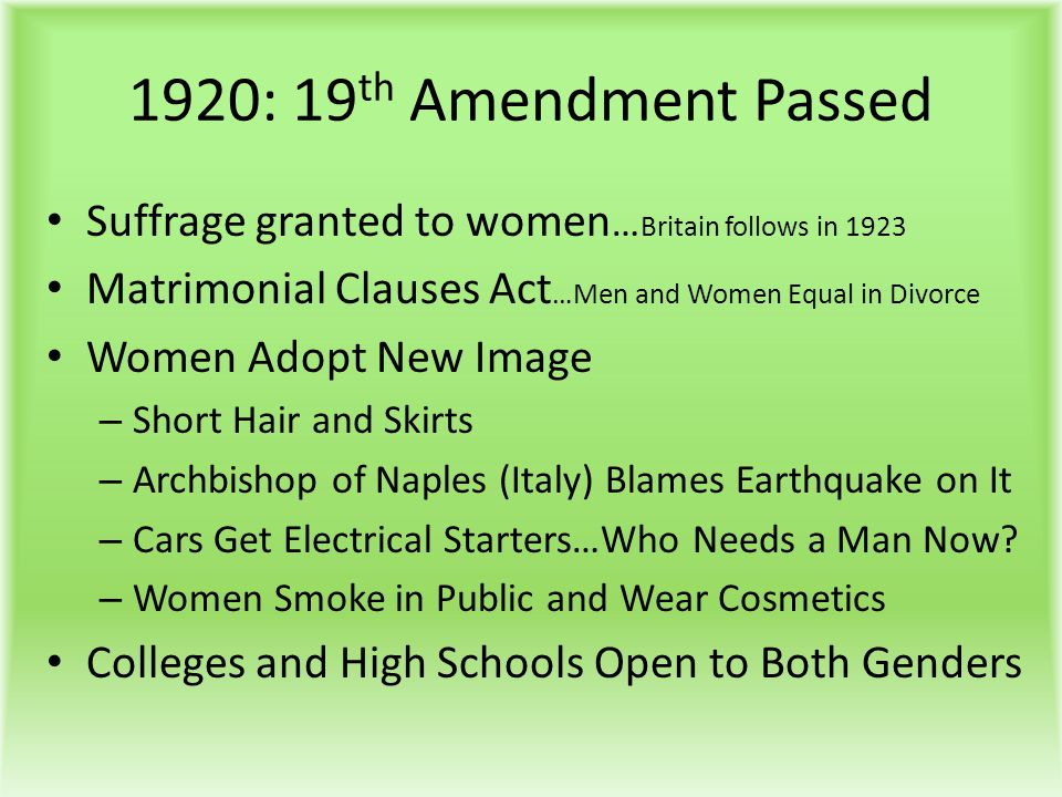 1920: 19th Amendment Passed Suffrage granted to women…Britain follows in 1923. Matrimonial Clauses Act…Men and Women Equal in Divorce.