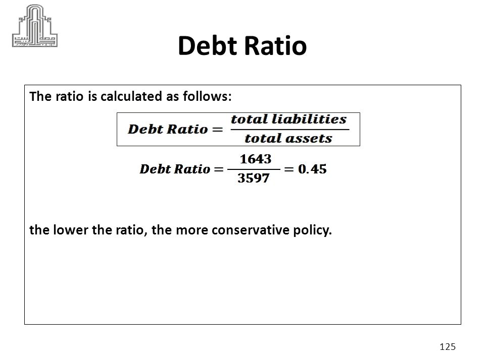 Debt Ratio The ratio is calculated as follows: the lower the ratio, the more conservative policy.