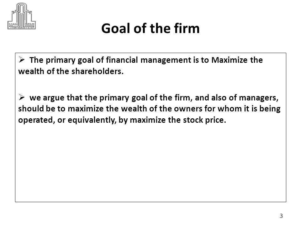 Dr Marie Bani Khalid Goal of the firm. The primary goal of financial management is to Maximize the wealth of the shareholders.