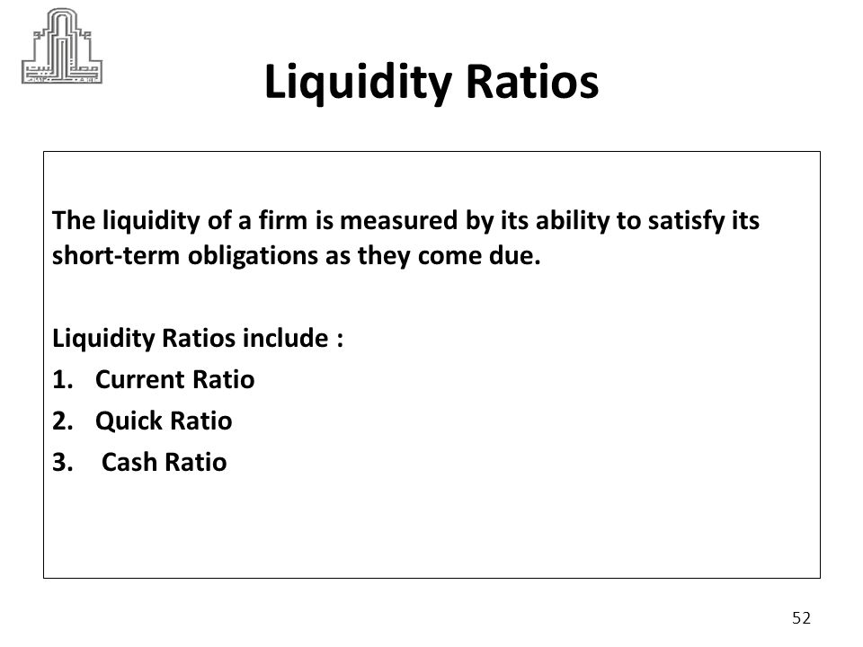Liquidity Ratios The liquidity of a firm is measured by its ability to satisfy its short-term obligations as they come due.