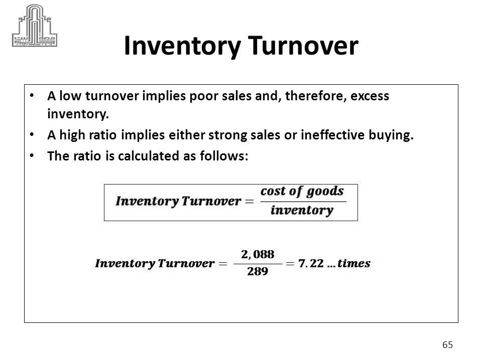 Inventory Turnover A low turnover implies poor sales and, therefore, excess inventory.