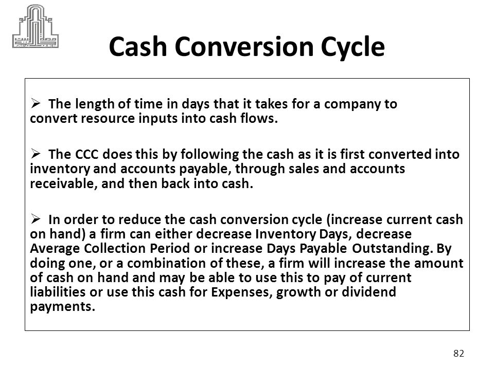 Cash Conversion Cycle The length of time in days that it takes for a company to convert resource inputs into cash flows.