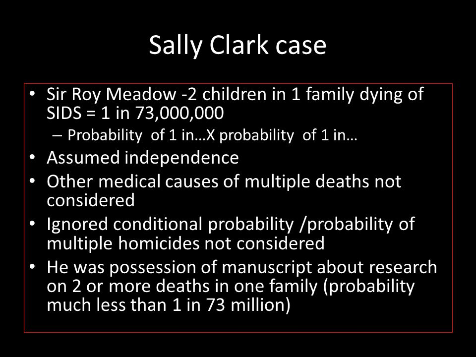 Sally Clark case Sir Roy Meadow -2 children in 1 family dying of SIDS = 1 in 73,000,000. Probability of 1 in…X probability of 1 in…