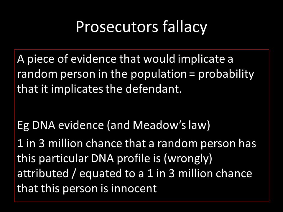Prosecutors fallacy A piece of evidence that would implicate a random person in the population = probability that it implicates the defendant.