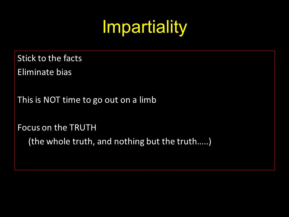 Impartiality Stick to the facts Eliminate bias