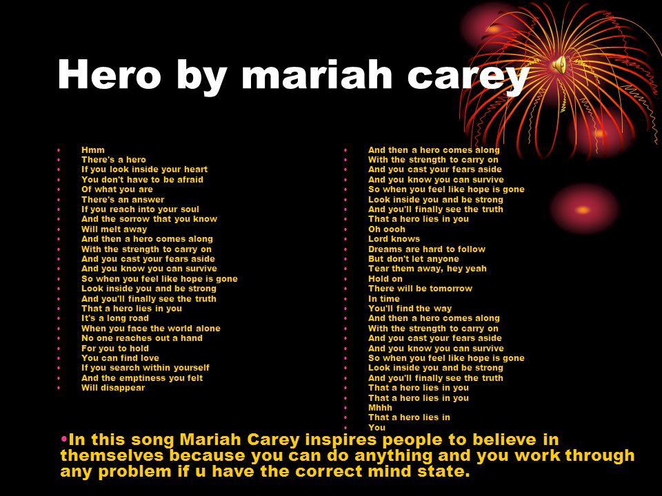 Hero by mariah carey Hmm. There s a hero. If you look inside your heart. You don t have to be afraid.