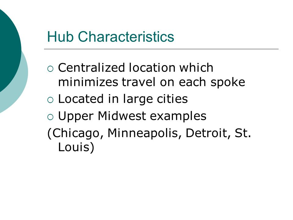 Hub Characteristics Centralized location which minimizes travel on each spoke. Located in large cities.
