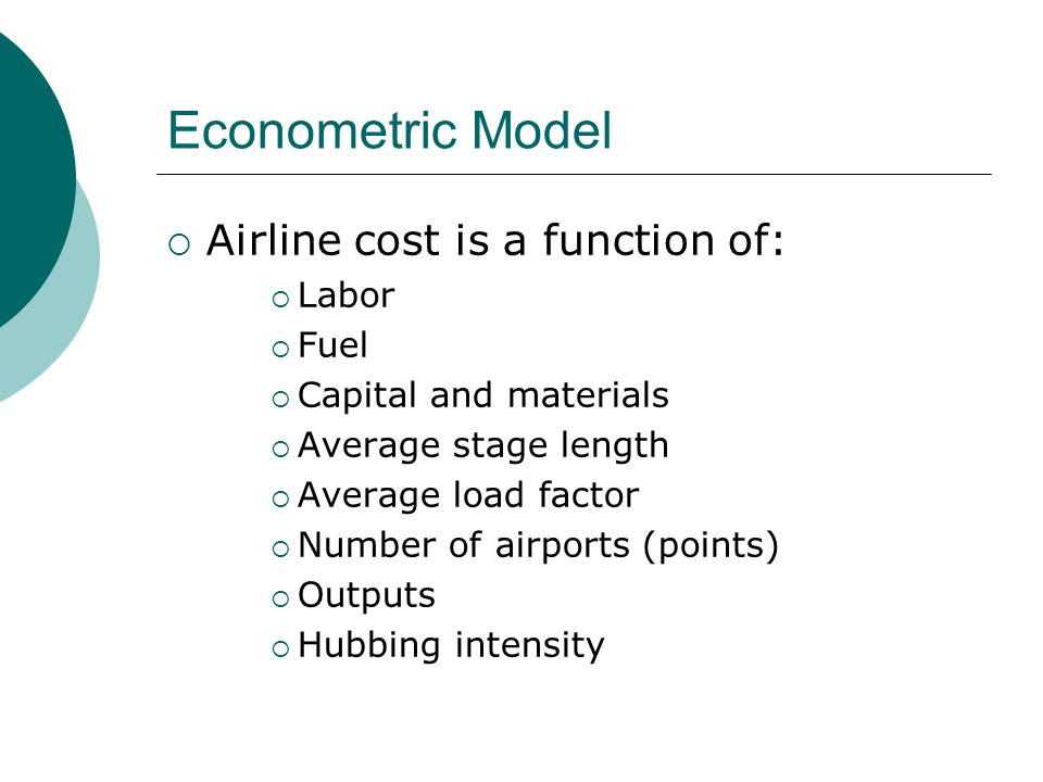 Econometric Model Airline cost is a function of: Labor Fuel
