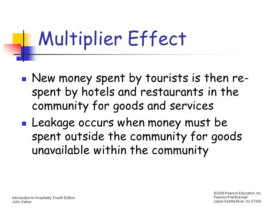 Multiplier Effect New money spent by tourists is then re-spent by hotels and restaurants in the community for goods and services.
